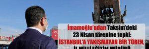 İmamoğlu'ndan Taksim'deki 23 Nisan törenine tepki: İstanbul'a yakışmayan bir tören, İl Milli Eğitim Müdürü değerlerine sadık değil