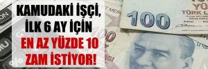 Kamudaki işçi, ilk 6 ay için en az yüzde 10 zam istiyor!