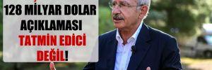 Kılıçdaroğlu: 128 milyar dolar açıklaması tatmin edici değil!