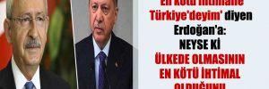 Kılıçdaroğlu'ndan 'En kötü ihtimalle Türkiye'deyim' diyen Erdoğan'a: Neyse ki ülkede olmasının en kötü ihtimal olduğunu kabul ediyor artık