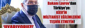 Rusya Dışişleri Bakanı Lavrov'dan Türkiye'ye: Kiev'in militarist eğilimlerini teşvik etmeyin!