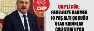 CHP'li Gök: Genelgeye rağmen 10 yaş altı çocuğu olan kadınlar çalıştırılıyor!