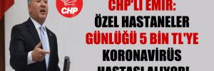 CHP'li Emir: Özel hastaneler günlüğü 5 bin TL'ye koronavirüs hastası alıyor!