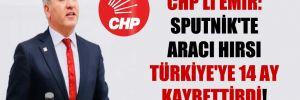 CHP'li Emir: Sputnik'te aracı hırsı Türkiye'ye 14 ay kaybettirdi!