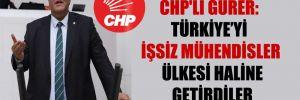 CHP'li Gürer: Türkiye'yi işsiz mühendisler ülkesi haline getirdiler