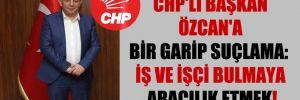 CHP'li Başkan Özcan'a bir garip suçlama: İş ve işçi bulmaya aracılık etmek!