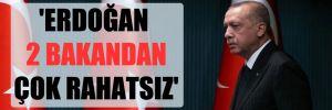 'Erdoğan 2 bakandan çok rahatsız'