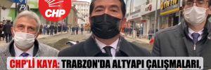 CHP'li Kaya: Trabzon'da altyapı çalışmaları, üstü felç etti!
