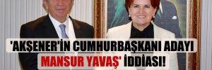 'Akşener'in Cumhurbaşkanı adayı Mansur Yavaş' iddiası!