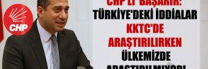 CHP'li Başarır: Türkiye'deki iddialar KKTC'de araştırılırken ülkemizde araştırılmıyor!