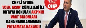 CHP'li Aygun: 'Ecek, acak' cümleleri ile ortaya konulan AKP'nin vaat balonları daha havalanmadan patlamaya başladı!