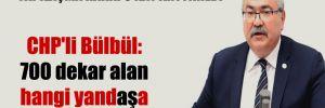 CHP'li Bülbül: 700 dekar alan hangi yandaşa satılacak?