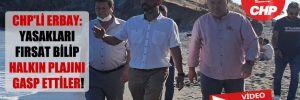 CHP'li Erbay: Yasakları fırsat bilip halkın plajını gasp ettiler!