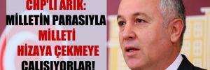 CHP'li Arık: Milletin parasıyla milleti hizaya çekmeye çalışıyorlar!