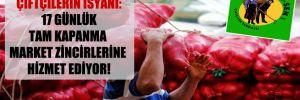 Çiftçilerin isyanı: 17 günlük tam kapanma market zincirlerine hizmet ediyor!