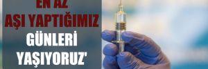 'En az aşı yaptığımız günleri yaşıyoruz'