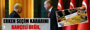 Erken seçim kararını Bahçeli değil, Erdoğan verecek!