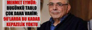 Mehmet Eymür: Bugünkü tablo çok daha vahim; 90'larda bu kadar kepazelik yoktu