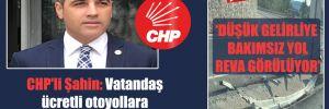 CHP'li Şahin: Vatandaş ücretli otoyollara yönlendiriliyor!