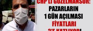 CHP'li Güzelmansur: Pazarların 1 gün açılması fiyatları 3'e katlıyor!