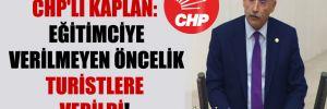 CHP'li Kaplan: Eğitimciye verilmeyen öncelik turistlere verildi!