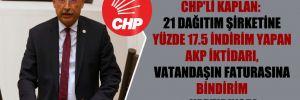 CHP'li Kaplan: 21 dağıtım şirketine yüzde 17.5 indirim yapan AKP iktidarı, vatandaşın faturasına bindirim yaptırıyor!