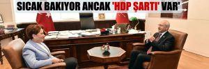 'İyi Parti, 'Kılıçdaroğlu'nun adaylığına' sıcak bakıyor ancak 'HDP şartı' var'