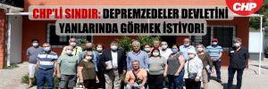 CHP'li Sındır: Depremzedeler devletini yanlarında görmek istiyor!
