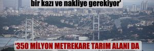 'Kanal İstanbul için 864 milyon tonluk bir kazı ve nakliye gerekiyor'