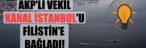 AKP'li vekil Kanal İstanbul'u Filistin'e bağladı!