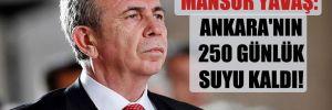 Mansur Yavaş: Ankara'nın 250 günlük suyu kaldı!
