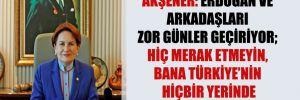 Akşener: Erdoğan ve arkadaşları zor günler geçiriyor; hiç merak etmeyin, bana Türkiye'nin hiçbir yerinde zarar gelmez