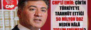 CHP'li Emir: Çin'in Türkiye'ye taahhüt ettiği 50 milyon doz neden hâlâ teslim edilmedi?