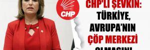 CHP'li Şevkin: Türkiye, Avrupa'nın çöp merkezi olmasın!