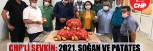 CHP'li Şevkin: 2021, soğan ve patates üreticisi için kâbus oldu!