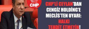CHP'li Ceylan'dan Cengiz Holding'e Meclis'ten uyarı: Halkı tehdit etmeyin!