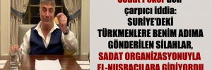 Sedat Peker'den çarpıcı iddia: Suriye'deki Türkmenlere benim adıma gönderilen silahlar, SADAT organizasyonuyla El-Nusracılara gidiyordu