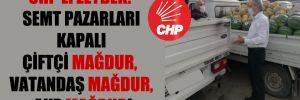 CHP'li Zeybek: Semt pazarları kapalı çiftçi mağdur, vatandaş mağdur, AKP Mağrur!