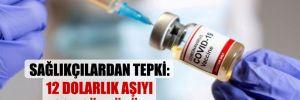 Sağlıkçılardan tepki: 12 Dolarlık aşıyı çok gördünüz!