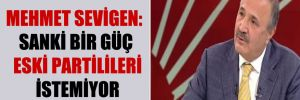 Mehmet Sevigen: Sanki bir güç eski partilileri istemiyor