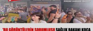 'Bu görüntülerin sorumlusu Sağlık Bakanı Koca ve Turizm Bakanı Ersoy'dur'