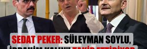 Sedat Peker: Süleyman Soylu, İbrahim Kalın'ı takip ettiriyor
