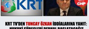 KRT TV'den Tuncay Özkan iddialarına yanıt: