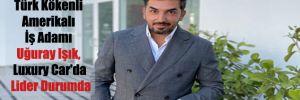 Türk Kökenli Amerikalı İş Adamı Uğuray Işık, Luxury Car'da Lider Durumda