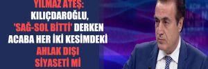 Yılmaz Ateş: Kılıçdaroğlu, 'Sağ-Sol bitti' derken acaba her iki kesimdeki ahlak dışı siyaseti mi kastediyor?
