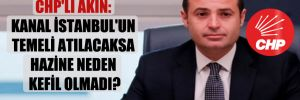 CHP'li Akın: Kanal İstanbul'un temeli atılacaksa Hazine neden kefil olmadı?
