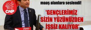 CHP'li Kaya, birkaç yerden maaş alanlara seslendi! 'Gençlerimiz sizin yüzünüzden işsiz kalıyor'