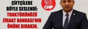 CHP'li Başarır çiftçilere böyle seslendi: Traktörünüzü Ziraat Bankası'nın önüne bırakın, utansınlar
