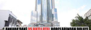 Ankara'daki 35 katlı otel borçlarından dolayı Alman bankasının oldu!