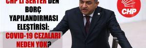 CHP'li Serter'den borç yapılandırması eleştirisi: Covid-19 cezaları neden yok?